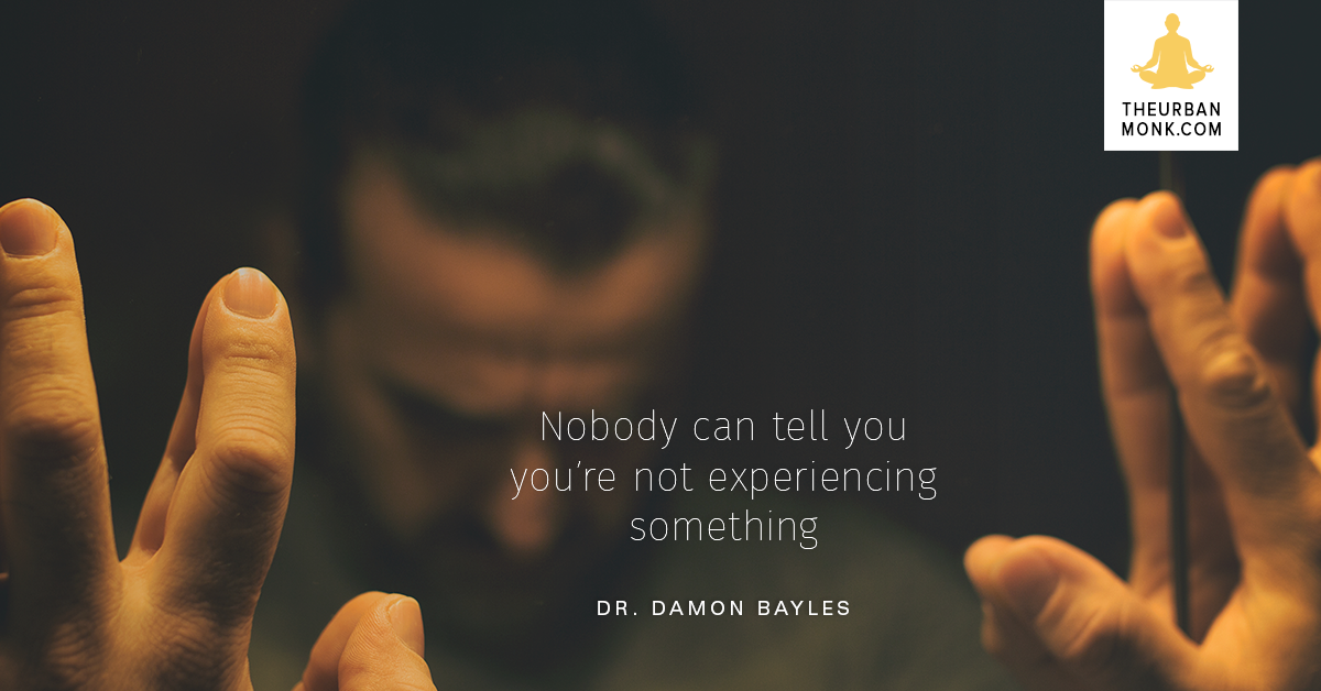 Nobody Can Tell You You're Not Experiencing Something - Dr. Damon Bayles via @PedramShojai