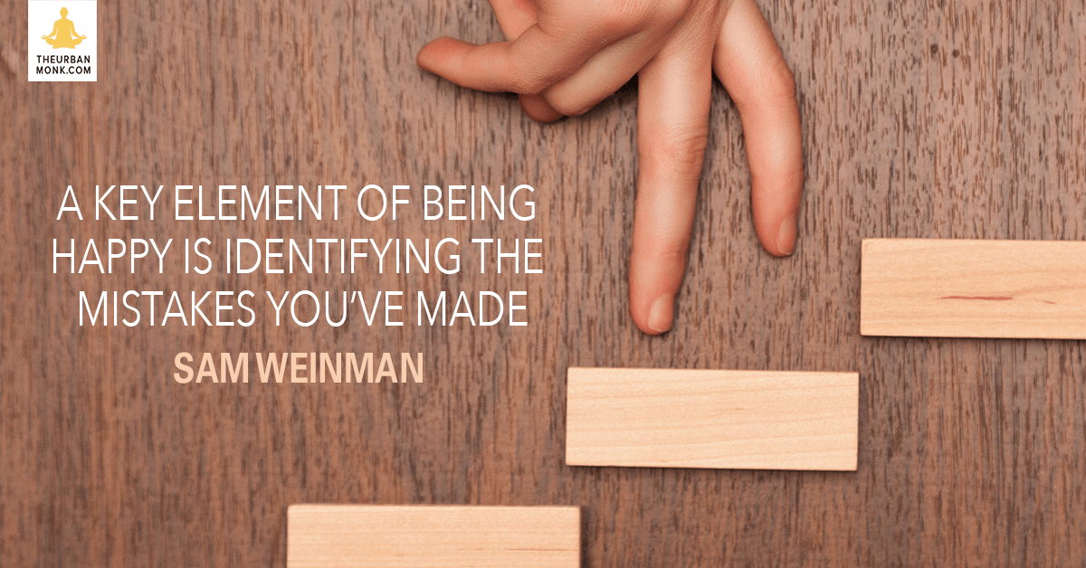 A Key Element Of Being Happy Is Identifying The Mistakes You've Made  - @samweinman via @PedramShojai