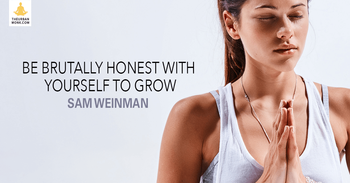 Be Brutally Honest With Yourself To Grow  - @samweinman via @PedramShojai