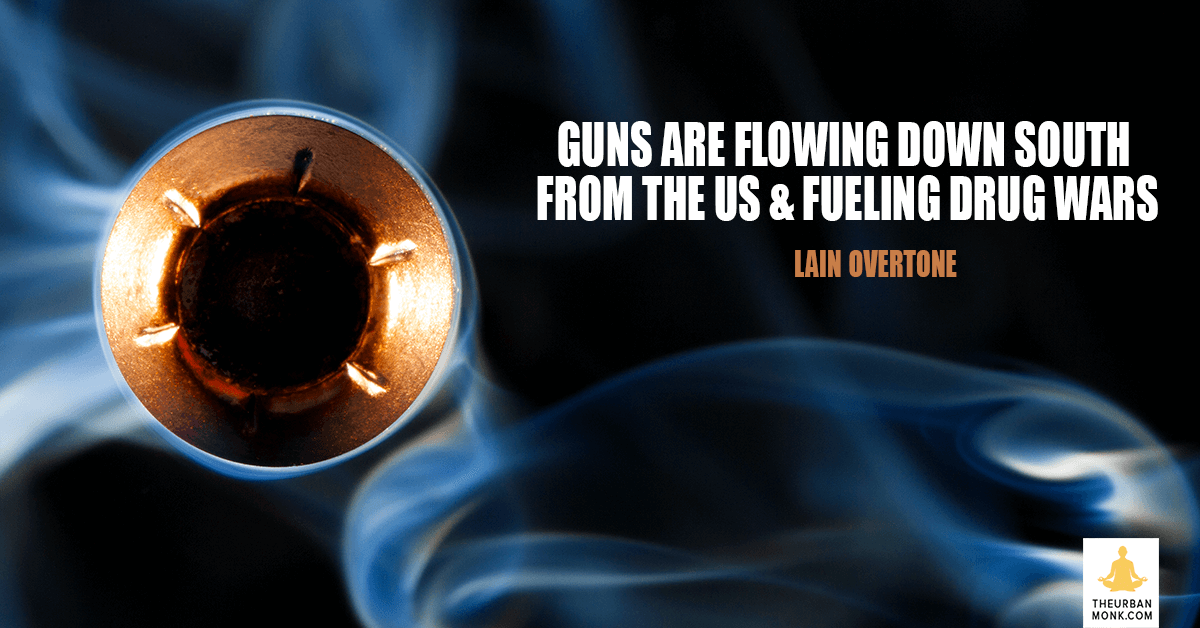 Guns Are Flowing Down South From the US & Fueling Drug Wars - @iainoverton via @PedramShojai